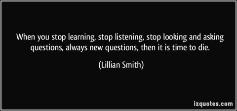 quote-when-you-stop-learning-stop-listening-stop-looking-and-asking-questions-always-new-questions-lillian-smith-173260